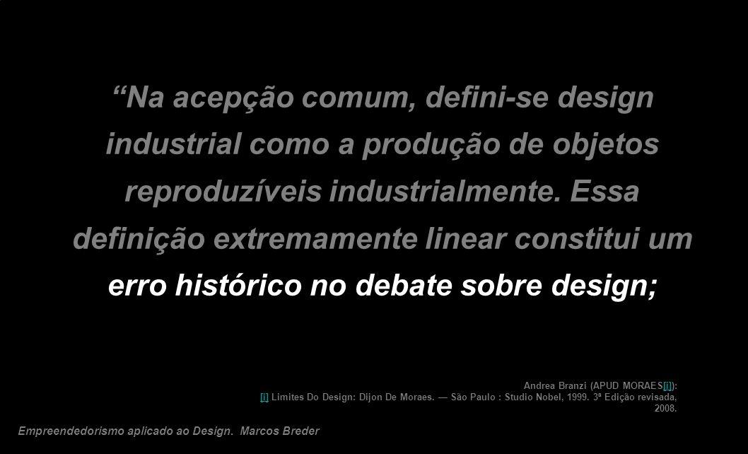 Na acepção comum, defini-se design industrial como a produção de objetos reproduzíveis industrialmente. Essa definição extremamente linear constitui um erro histórico no debate sobre design;