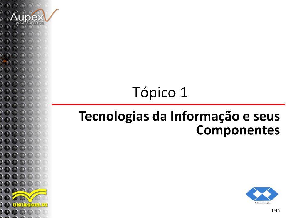 Tópico 1 Tecnologias da Informação e seus Componentes 1/45