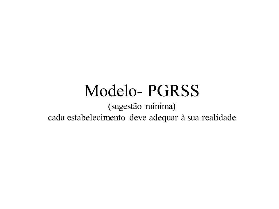 Modelo- PGRSS (sugestão mínima) cada estabelecimento deve adequar à sua realidade