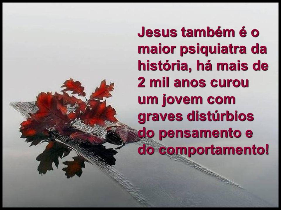 Jesus também é o maior psiquiatra da história, há mais de 2 mil anos curou um jovem com graves distúrbios do pensamento e do comportamento!