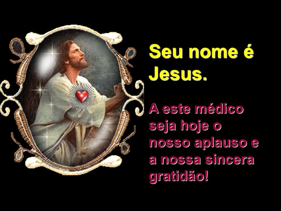 Seu nome é Jesus. A este médico seja hoje o nosso aplauso e a nossa sincera gratidão!
