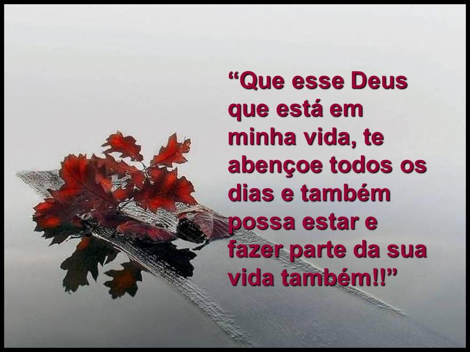 Que esse Deus que está em minha vida, te abençoe todos os dias e também possa estar e fazer parte da sua vida também!!