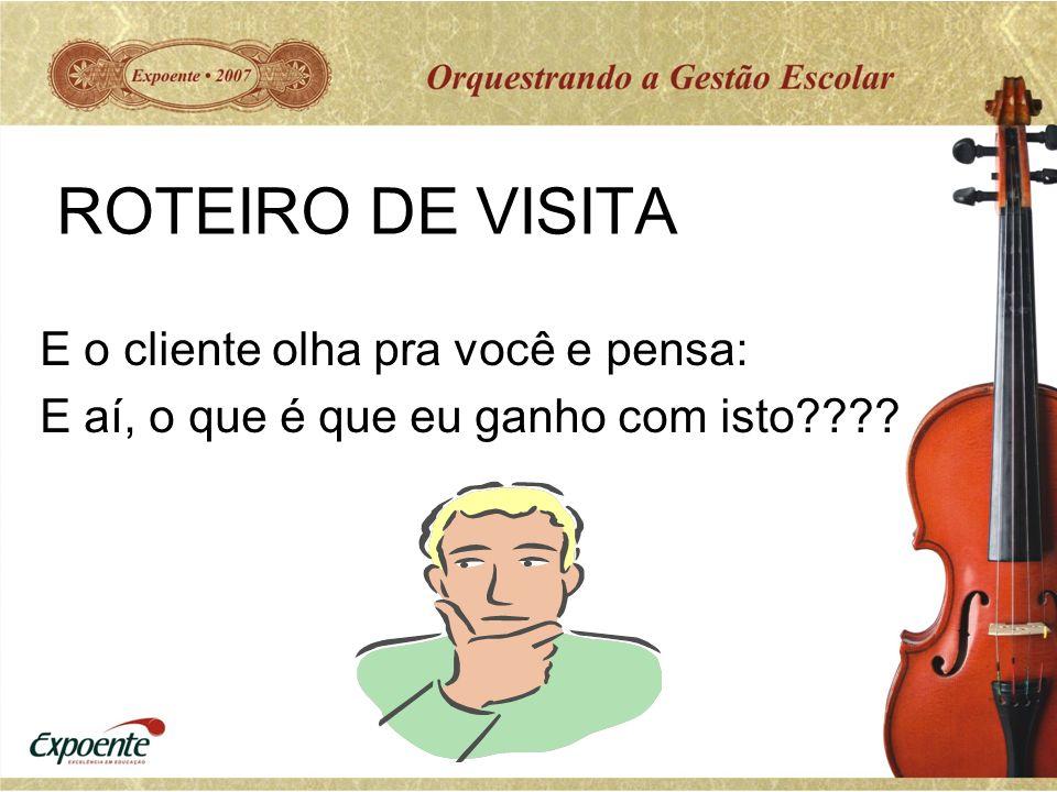ROTEIRO DE VISITA E o cliente olha pra você e pensa: