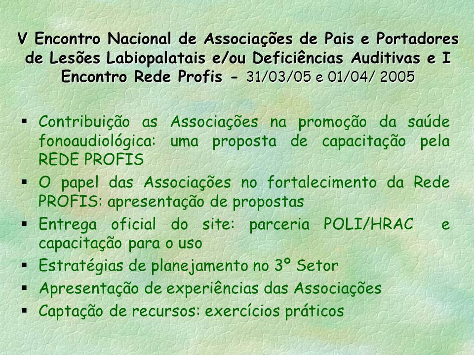 V Encontro Nacional de Associações de Pais e Portadores de Lesões Labiopalatais e/ou Deficiências Auditivas e I Encontro Rede Profis - 31/03/05 e 01/04/ 2005