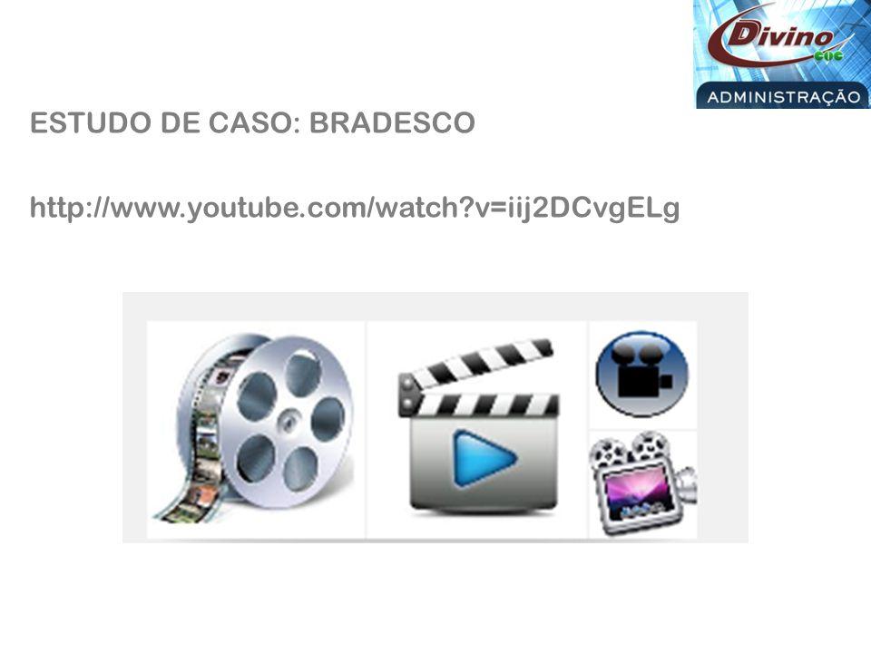 ESTUDO DE CASO: BRADESCO http://www.youtube.com/watch v=iij2DCvgELg