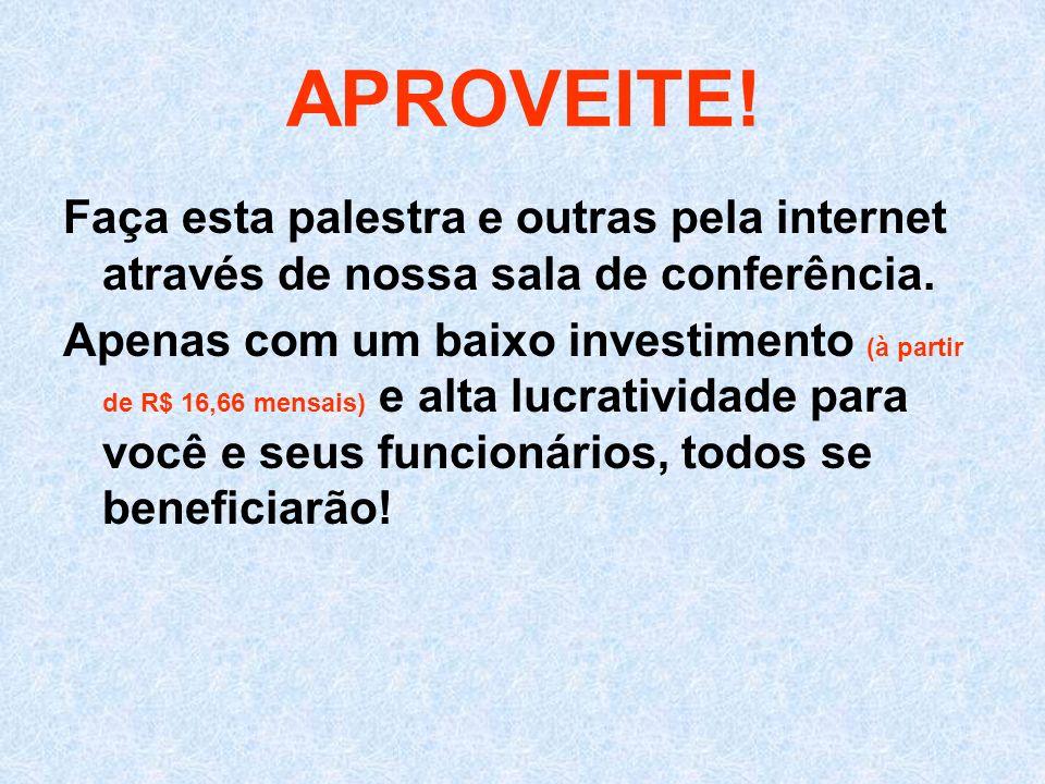 APROVEITE! Faça esta palestra e outras pela internet através de nossa sala de conferência.