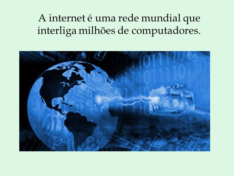 A internet é uma rede mundial que interliga milhões de computadores.