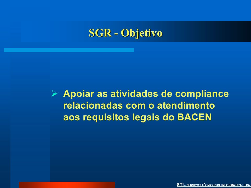 SGR - Objetivo Apoiar as atividades de compliance relacionadas com o atendimento aos requisitos legais do BACEN.