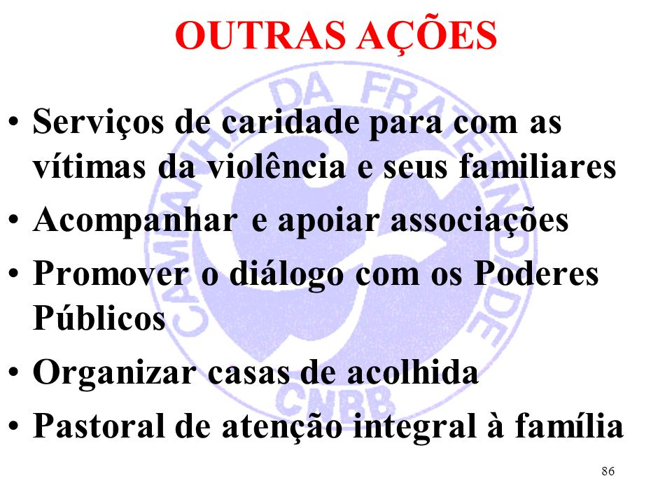 OUTRAS AÇÕES Serviços de caridade para com as vítimas da violência e seus familiares. Acompanhar e apoiar associações.