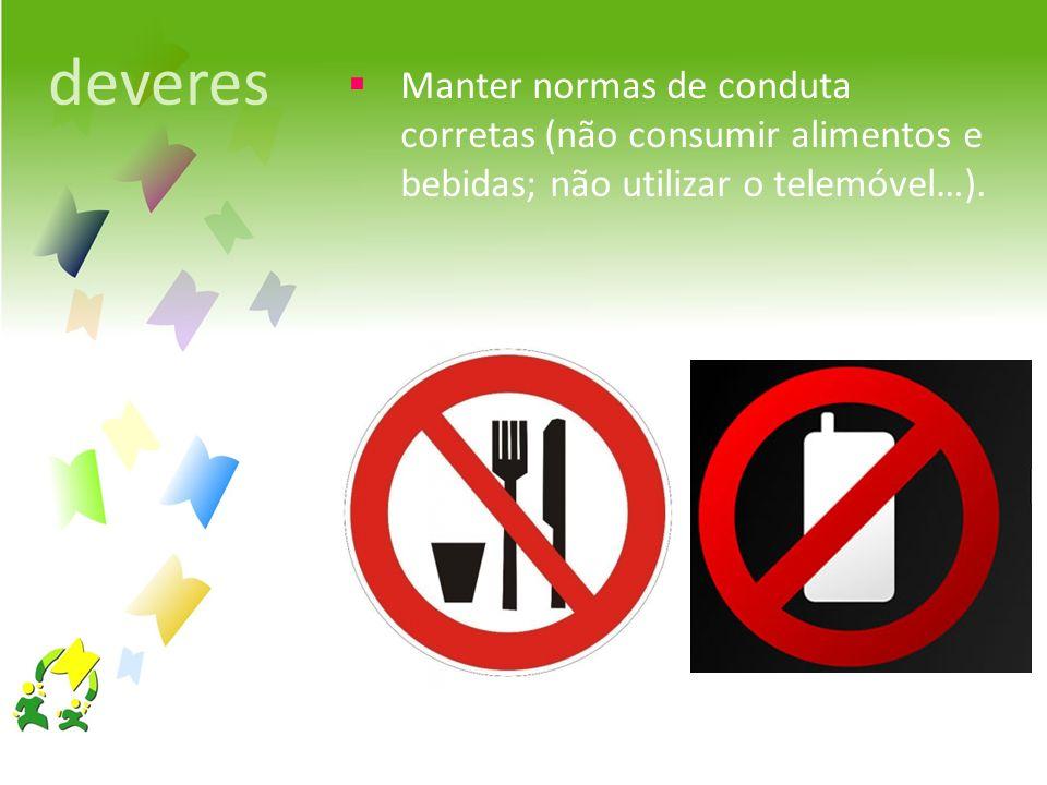 deveres Manter normas de conduta corretas (não consumir alimentos e bebidas; não utilizar o telemóvel…).