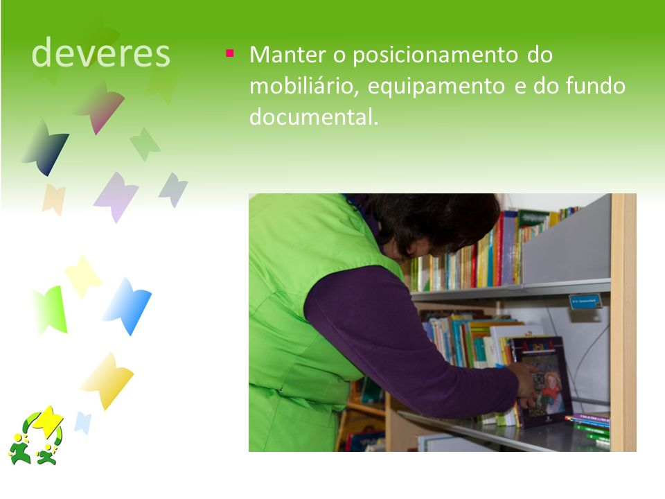 deveres Manter o posicionamento do mobiliário, equipamento e do fundo documental.
