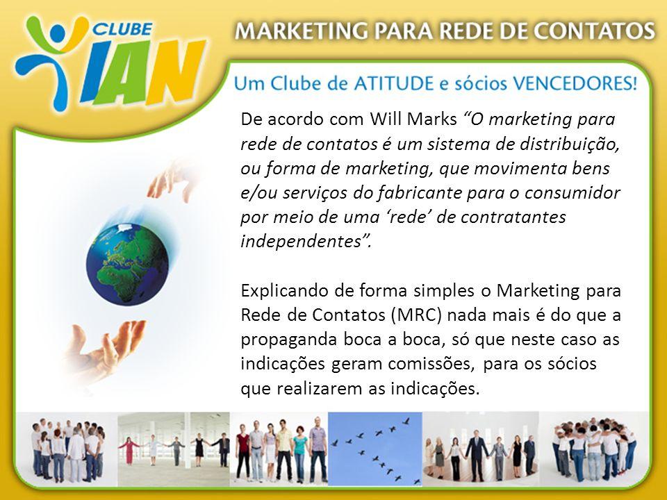 De acordo com Will Marks O marketing para rede de contatos é um sistema de distribuição, ou forma de marketing, que movimenta bens e/ou serviços do fabricante para o consumidor por meio de uma 'rede' de contratantes independentes .