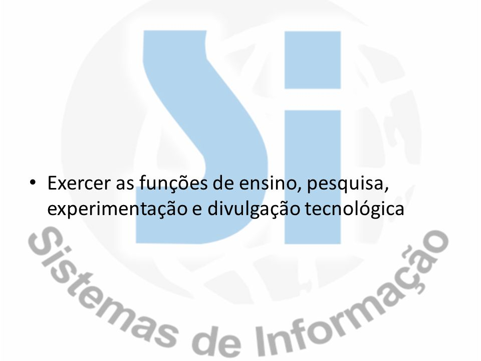 Exercer as funções de ensino, pesquisa, experimentação e divulgação tecnológica