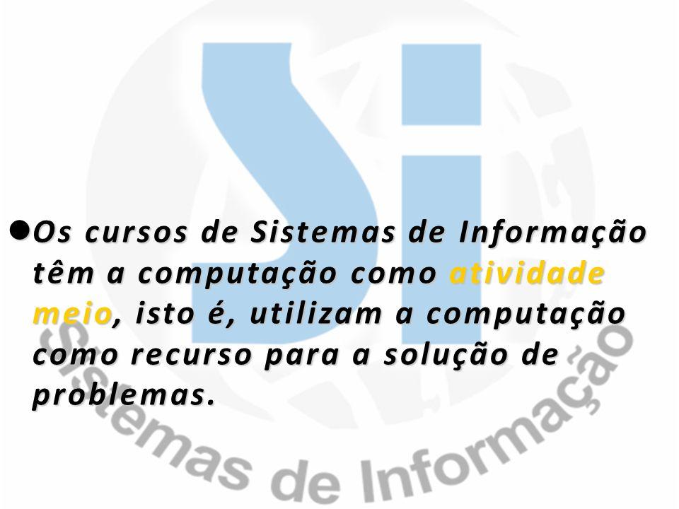 Os cursos de Sistemas de Informação têm a computação como atividade meio, isto é, utilizam a computação como recurso para a solução de problemas.