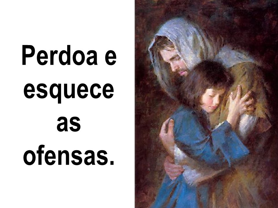 Perdoa e esquece as ofensas.