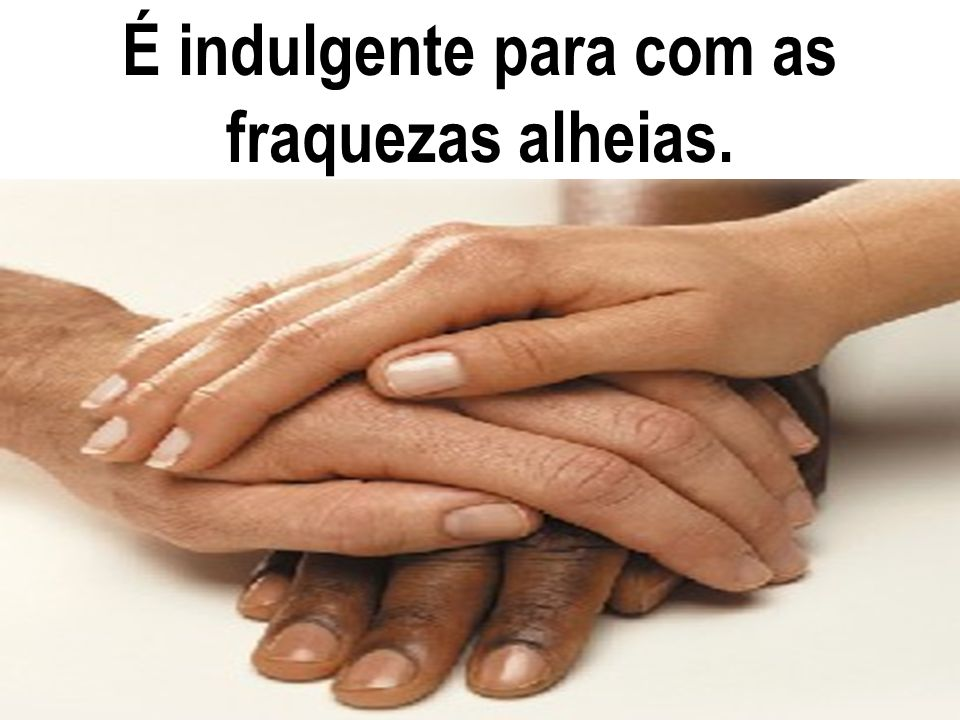É indulgente para com as fraquezas alheias.