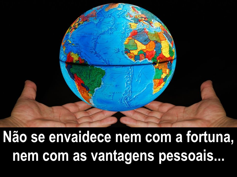 Não se envaidece nem com a fortuna, nem com as vantagens pessoais...