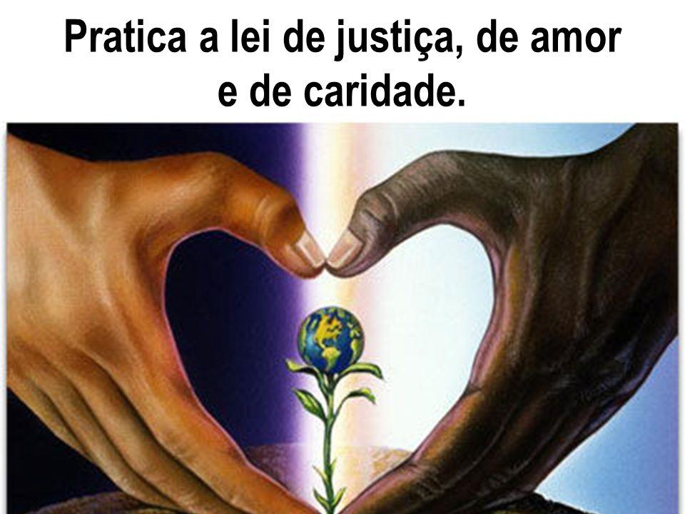 Pratica a lei de justiça, de amor e de caridade.