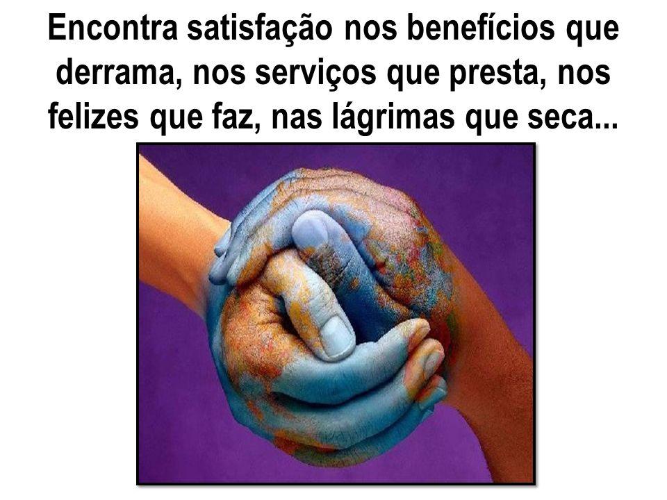 Encontra satisfação nos benefícios que derrama, nos serviços que presta, nos felizes que faz, nas lágrimas que seca...
