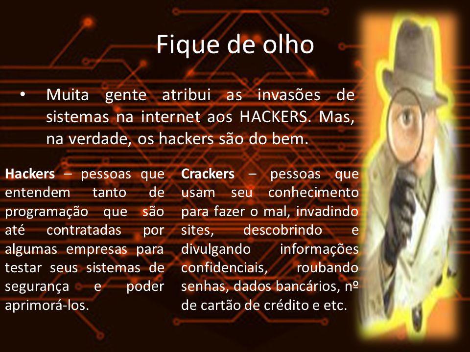Fique de olho Muita gente atribui as invasões de sistemas na internet aos HACKERS. Mas, na verdade, os hackers são do bem.
