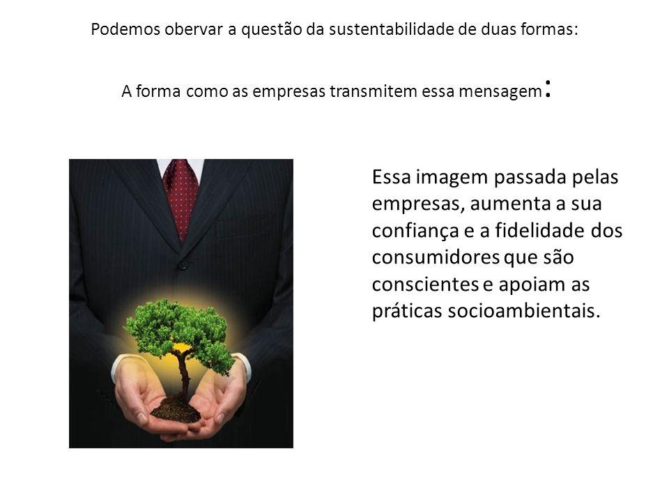 Podemos obervar a questão da sustentabilidade de duas formas: A forma como as empresas transmitem essa mensagem: