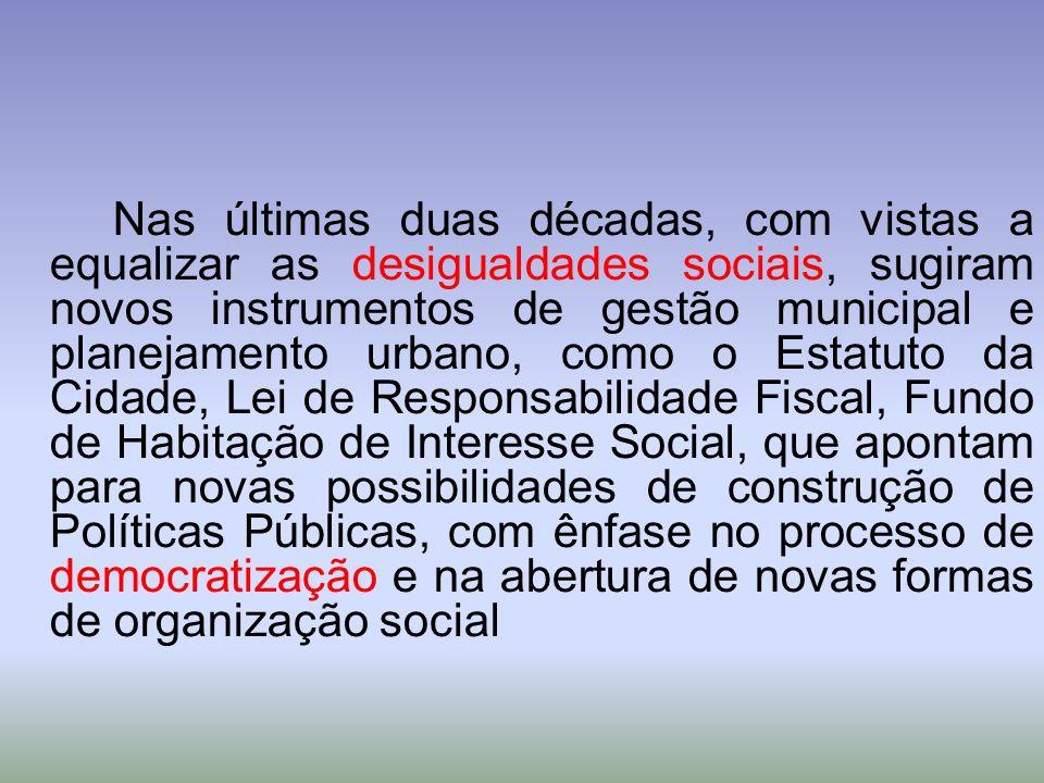 Nas últimas duas décadas, com vistas a equalizar as desigualdades sociais, sugiram novos instrumentos de gestão municipal e planejamento urbano, como o Estatuto da Cidade, Lei de Responsabilidade Fiscal, Fundo de Habitação de Interesse Social, que apontam para novas possibilidades de construção de Políticas Públicas, com ênfase no processo de democratização e na abertura de novas formas de organização social