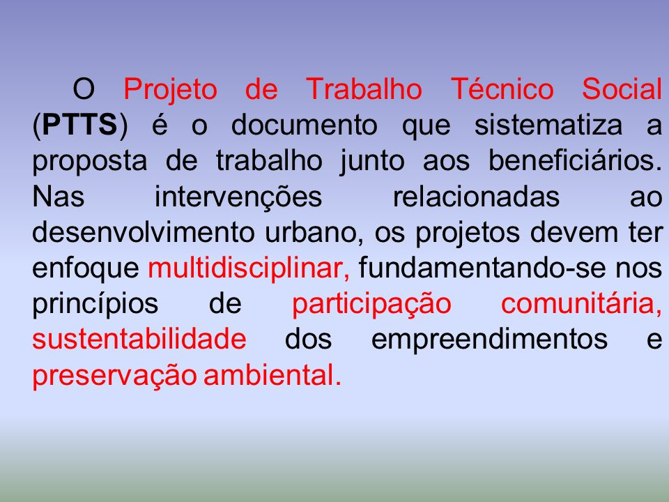 O Projeto de Trabalho Técnico Social (PTTS) é o documento que sistematiza a proposta de trabalho junto aos beneficiários.