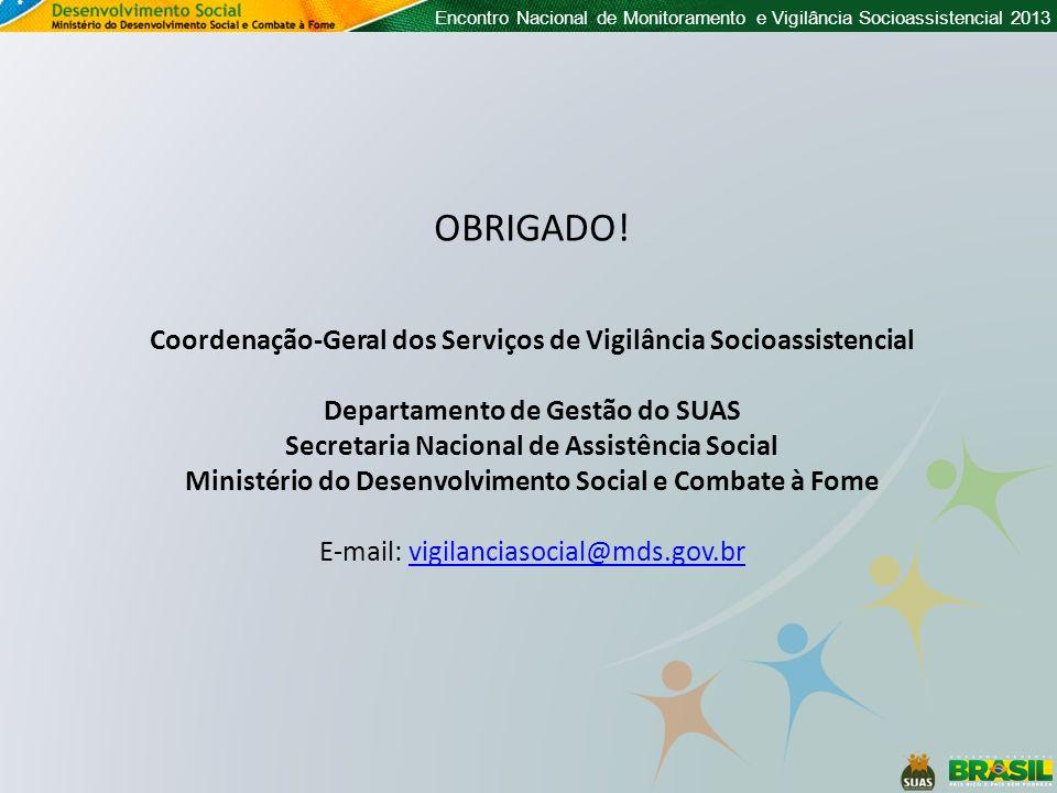 OBRIGADO! Coordenação-Geral dos Serviços de Vigilância Socioassistencial. Departamento de Gestão do SUAS.