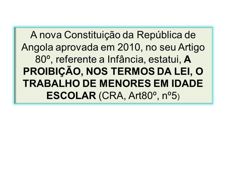 A nova Constituição da República de Angola aprovada em 2010, no seu Artigo 80º, referente a Infância, estatui, A PROIBIÇÃO, NOS TERMOS DA LEI, O TRABALHO DE MENORES EM IDADE ESCOLAR (CRA, Art80º, nº5)