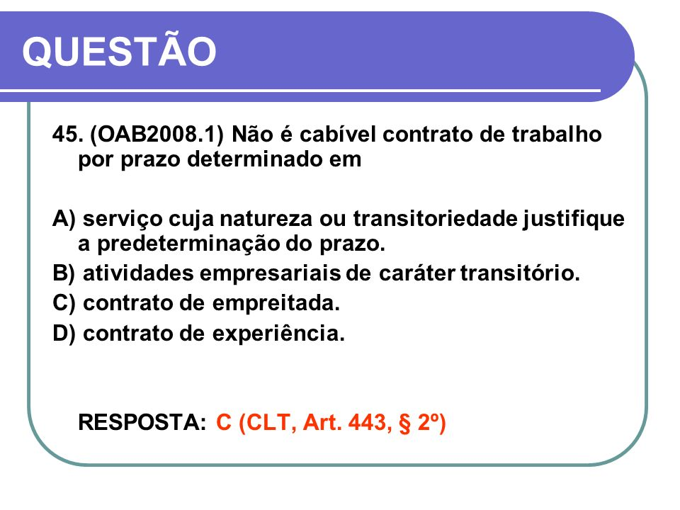 QUESTÃO 45. (OAB2008.1) Não é cabível contrato de trabalho por prazo determinado em.