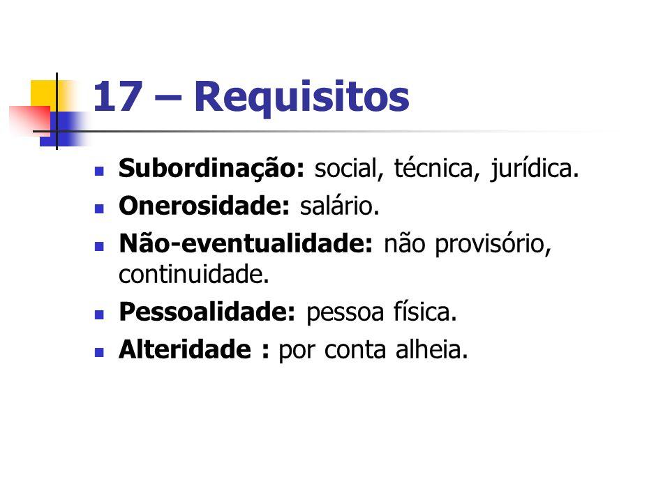 17 – Requisitos Subordinação: social, técnica, jurídica.