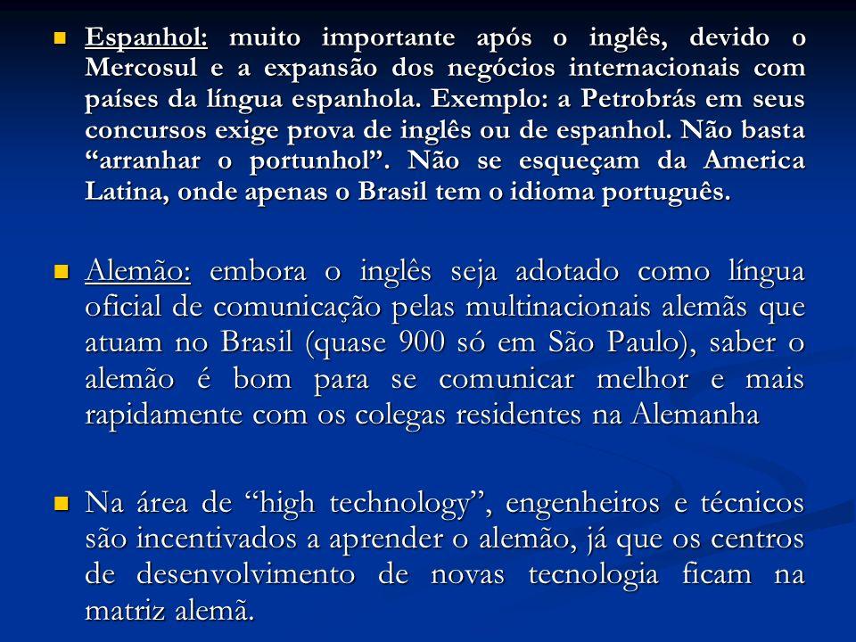 Espanhol: muito importante após o inglês, devido o Mercosul e a expansão dos negócios internacionais com países da língua espanhola. Exemplo: a Petrobrás em seus concursos exige prova de inglês ou de espanhol. Não basta arranhar o portunhol . Não se esqueçam da America Latina, onde apenas o Brasil tem o idioma português.