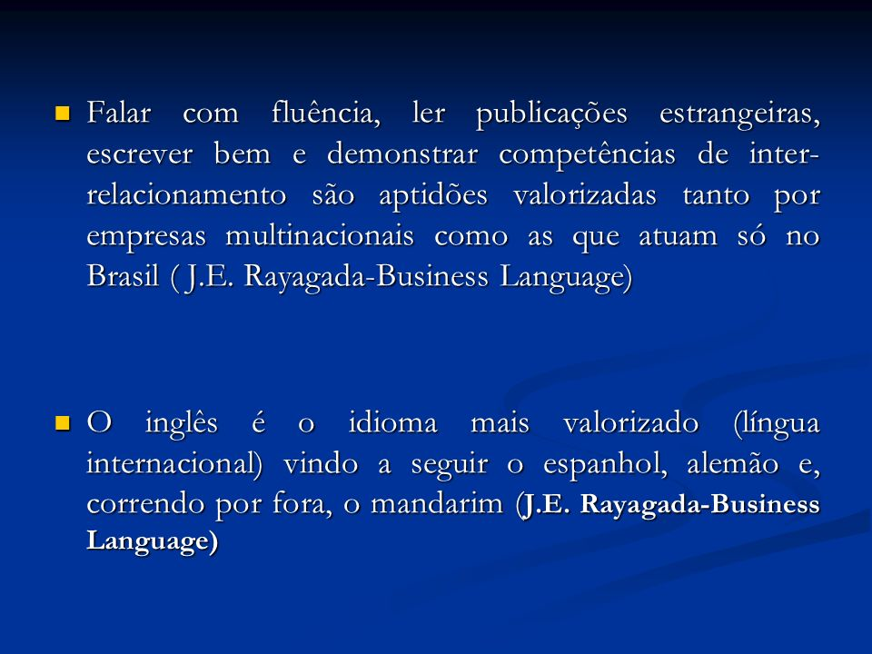 Falar com fluência, ler publicações estrangeiras, escrever bem e demonstrar competências de inter-relacionamento são aptidões valorizadas tanto por empresas multinacionais como as que atuam só no Brasil ( J.E. Rayagada-Business Language)