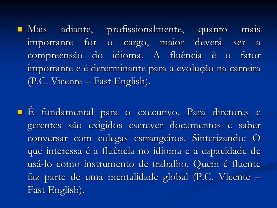 Mais adiante, profissionalmente, quanto mais importante for o cargo, maior deverá ser a compreensão do idioma. A fluência é o fator importante e é determinante para a evolução na carreira (P.C. Vicente – Fast English).