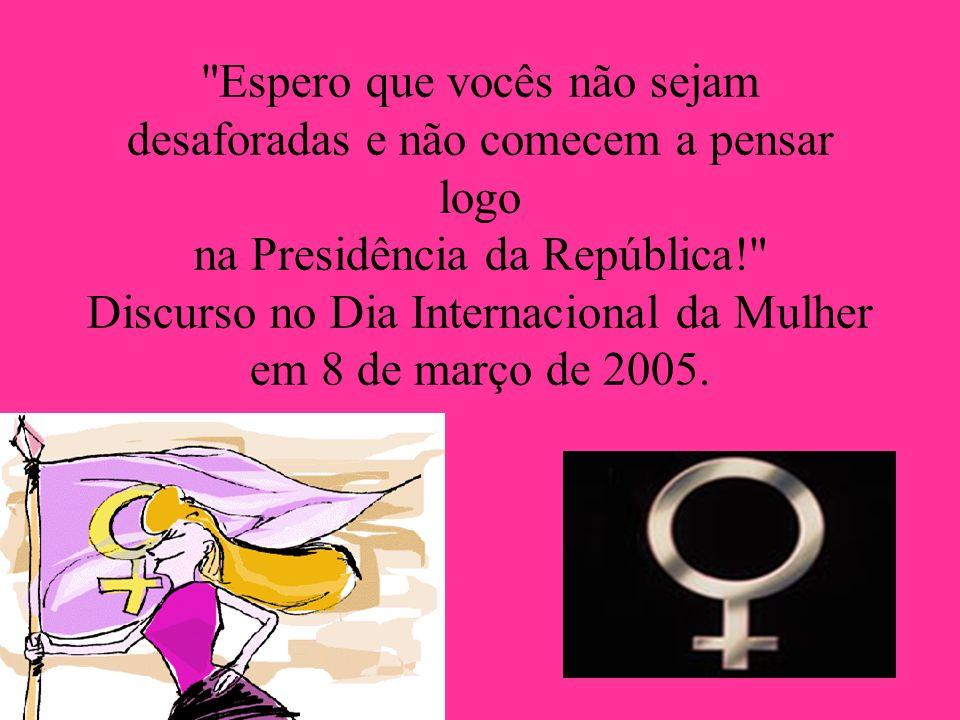 Espero que vocês não sejam desaforadas e não comecem a pensar logo na Presidência da República! Discurso no Dia Internacional da Mulher em 8 de março de 2005.