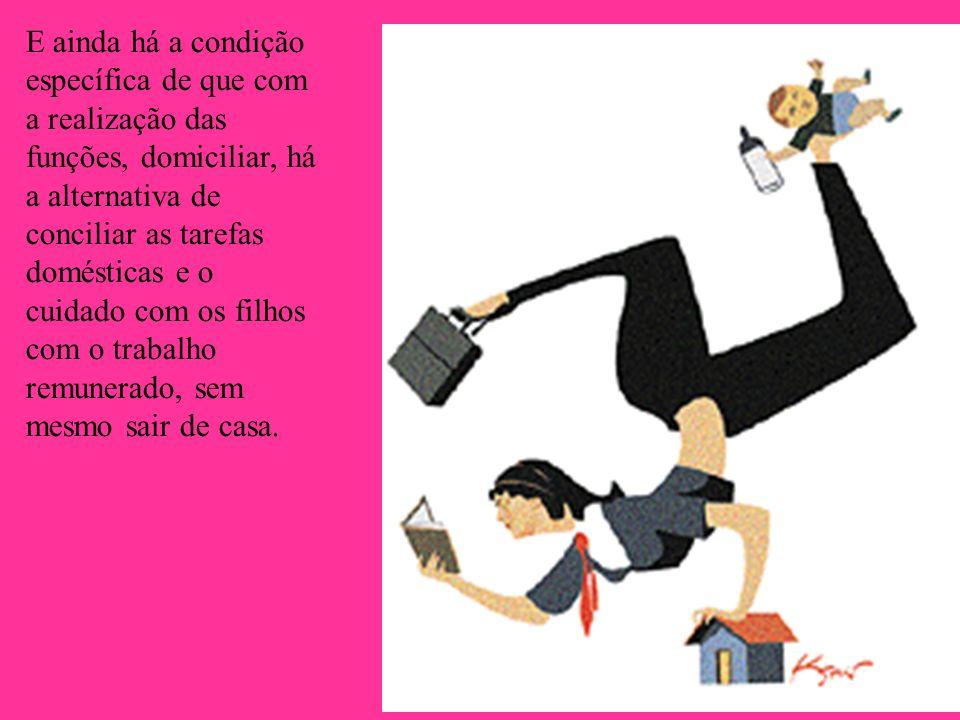 E ainda há a condição específica de que com a realização das funções, domiciliar, há a alternativa de conciliar as tarefas domésticas e o cuidado com os filhos com o trabalho remunerado, sem mesmo sair de casa.