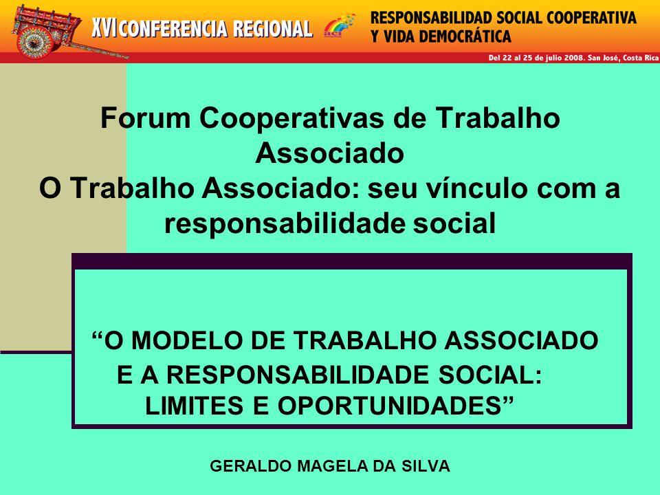 Forum Cooperativas de Trabalho Associado O Trabalho Associado: seu vínculo com a responsabilidade social O MODELO DE TRABALHO ASSOCIADO E A RESPONSABILIDADE SOCIAL: LIMITES E OPORTUNIDADES GERALDO MAGELA DA SILVA