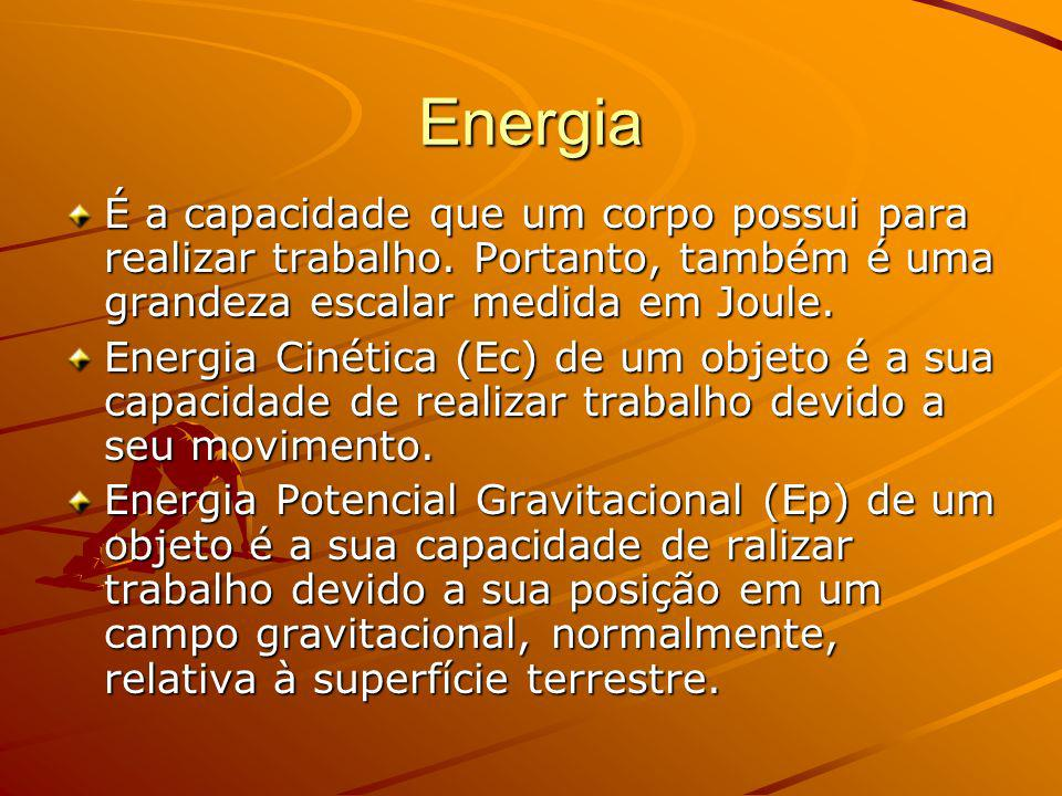 Energia É a capacidade que um corpo possui para realizar trabalho. Portanto, também é uma grandeza escalar medida em Joule.