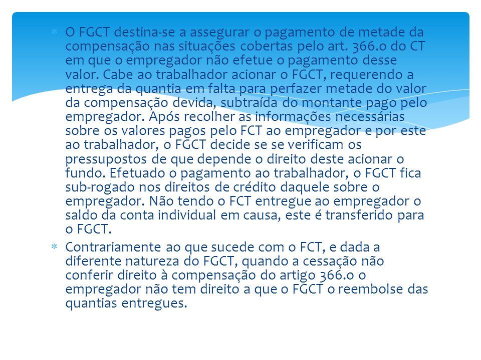 O FGCT destina-se a assegurar o pagamento de metade da compensação nas situações cobertas pelo art. 366.o do CT em que o empregador não efetue o pagamento desse valor. Cabe ao trabalhador acionar o FGCT, requerendo a entrega da quantia em falta para perfazer metade do valor da compensação devida, subtraída do montante pago pelo empregador. Após recolher as informações necessárias sobre os valores pagos pelo FCT ao empregador e por este ao trabalhador, o FGCT decide se se verificam os pressupostos de que depende o direito deste acionar o fundo. Efetuado o pagamento ao trabalhador, o FGCT fica sub-rogado nos direitos de crédito daquele sobre o empregador. Não tendo o FCT entregue ao empregador o saldo da conta individual em causa, este é transferido para o FGCT.