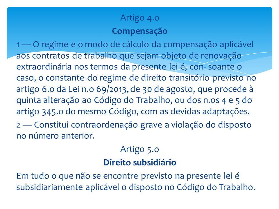 Artigo 4.o Compensação 1 — O regime e o modo de cálculo da compensação aplicável aos contratos de trabalho que sejam objeto de renovação extraordinária nos termos da presente lei é, con- soante o caso, o constante do regime de direito transitório previsto no artigo 6.o da Lei n.o 69/2013, de 30 de agosto, que procede à quinta alteração ao Código do Trabalho, ou dos n.os 4 e 5 do artigo 345.o do mesmo Código, com as devidas adaptações. 2 — Constitui contraordenação grave a violação do disposto no número anterior. Artigo 5.o Direito subsidiário Em tudo o que não se encontre previsto na presente lei é subsidiariamente aplicável o disposto no Código do Trabalho.