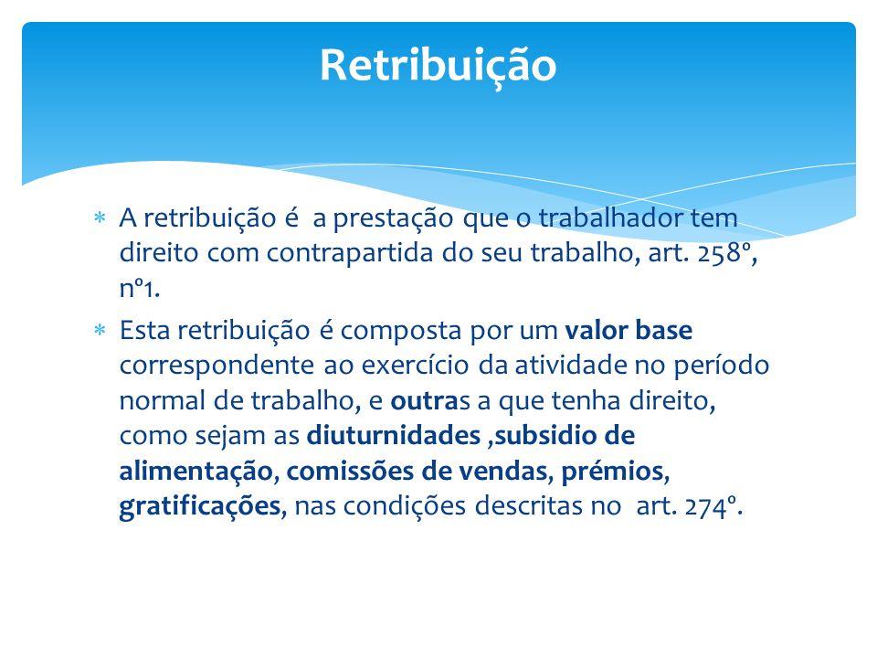 Retribuição A retribuição é a prestação que o trabalhador tem direito com contrapartida do seu trabalho, art. 258º, nº1.