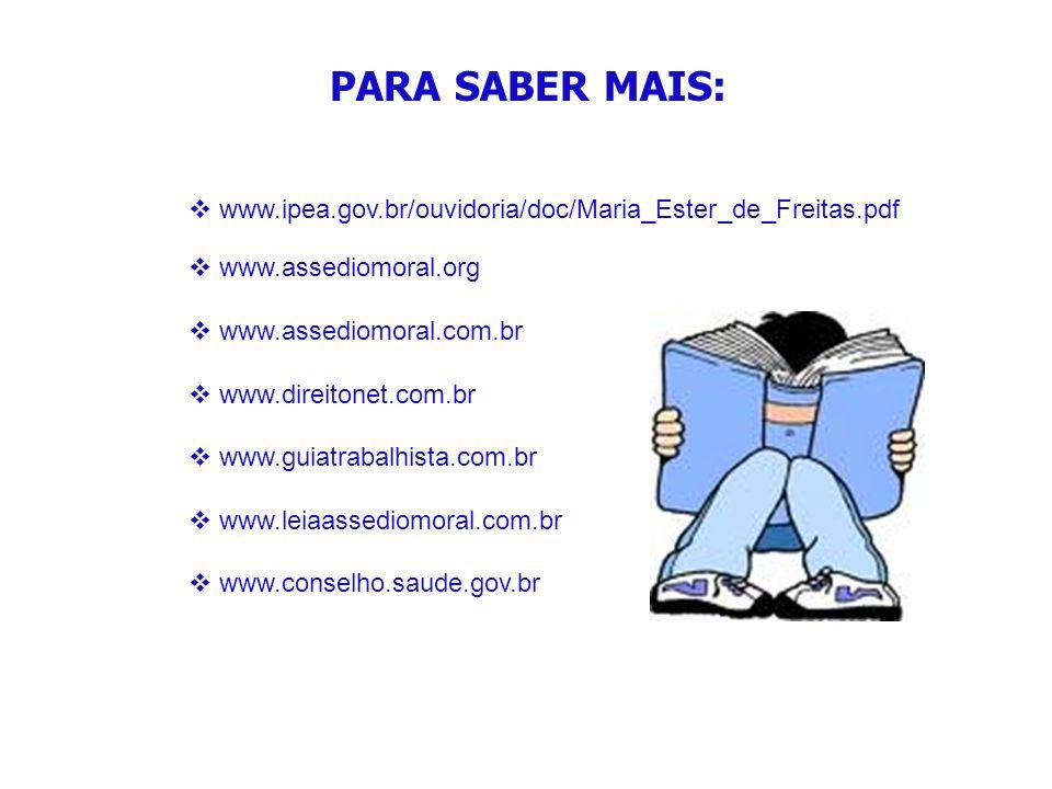 PARA SABER MAIS: www.ipea.gov.br/ouvidoria/doc/Maria_Ester_de_Freitas.pdf. www.assediomoral.org. www.assediomoral.com.br.