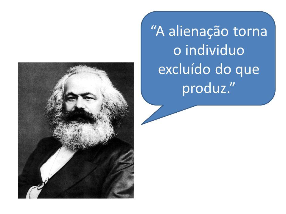 A alienação torna o individuo excluído do que produz.