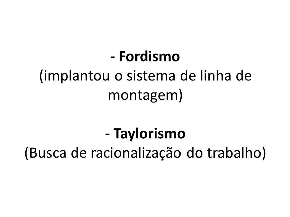 - Fordismo (implantou o sistema de linha de montagem) - Taylorismo (Busca de racionalização do trabalho)