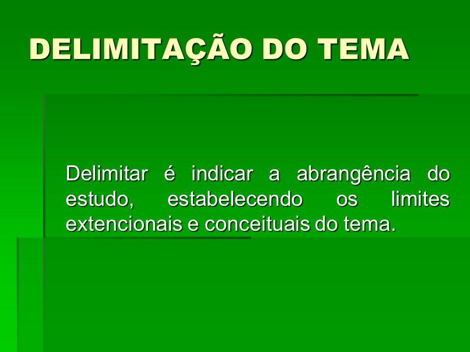 DELIMITAÇÃO DO TEMA Delimitar é indicar a abrangência do estudo, estabelecendo os limites extencionais e conceituais do tema.