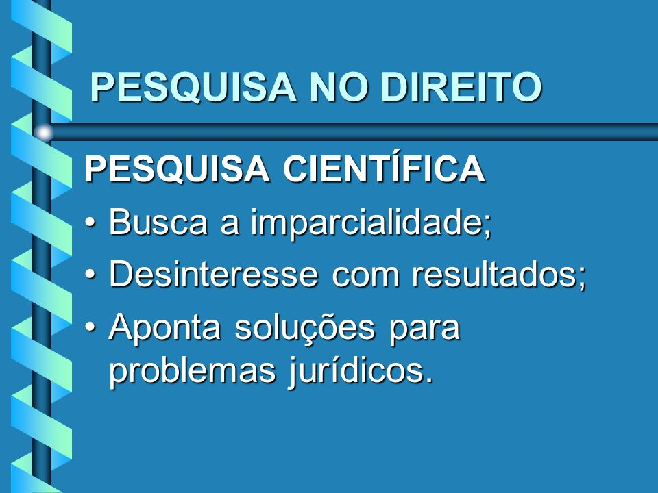 PESQUISA NO DIREITO PESQUISA CIENTÍFICA Busca a imparcialidade;