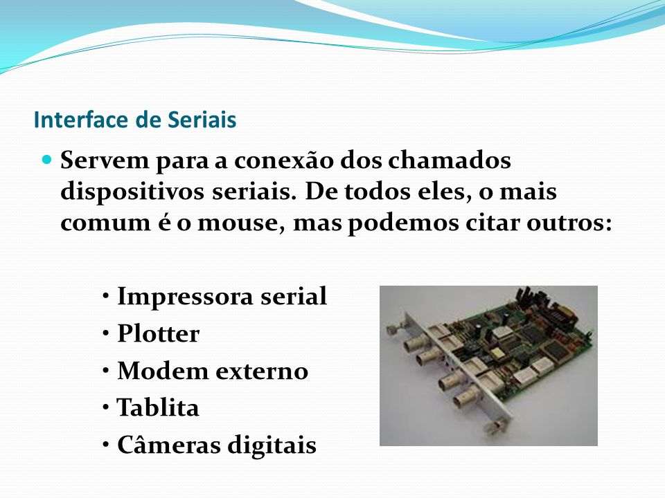 Interface de Seriais Servem para a conexão dos chamados dispositivos seriais. De todos eles, o mais comum é o mouse, mas podemos citar outros: