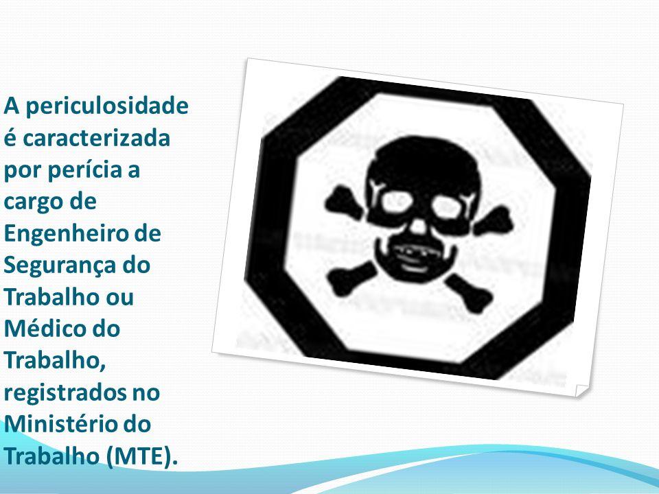 A periculosidade é caracterizada por perícia a cargo de Engenheiro de Segurança do Trabalho ou Médico do Trabalho, registrados no Ministério do Trabalho (MTE).