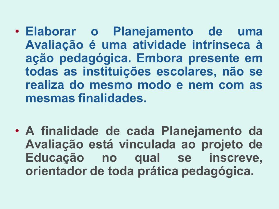 Elaborar o Planejamento de uma Avaliação é uma atividade intrínseca à ação pedagógica. Embora presente em todas as instituições escolares, não se realiza do mesmo modo e nem com as mesmas finalidades.