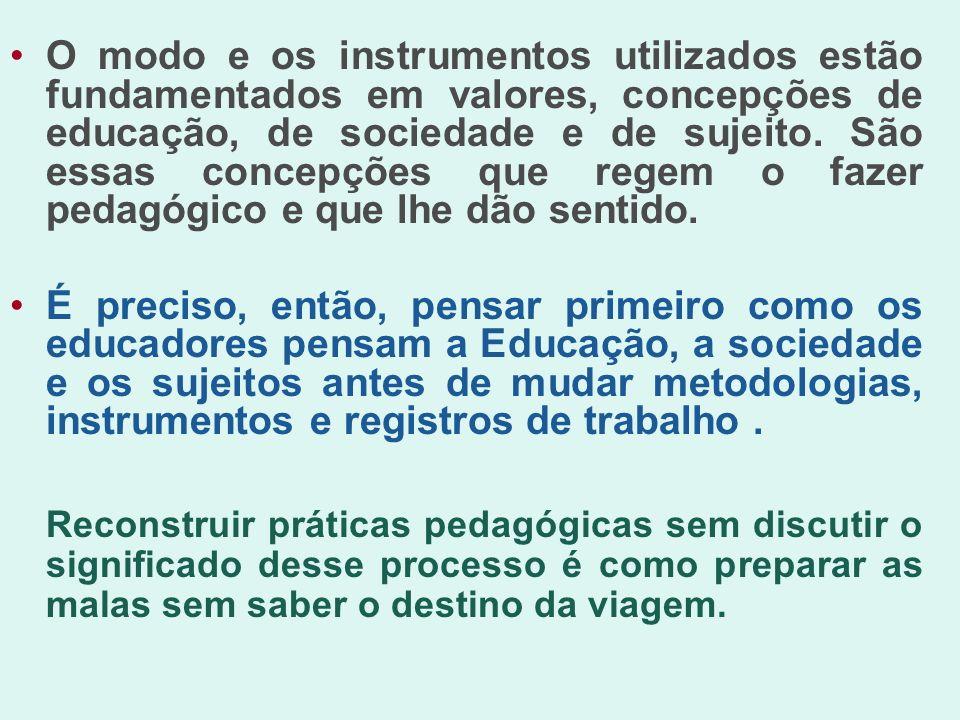 O modo e os instrumentos utilizados estão fundamentados em valores, concepções de educação, de sociedade e de sujeito. São essas concepções que regem o fazer pedagógico e que lhe dão sentido.